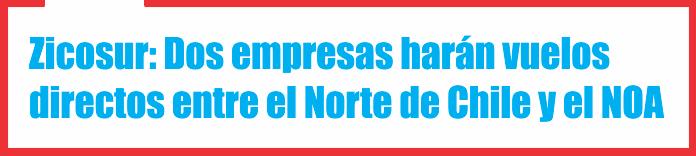 Zicosur: Dos empresas harán vuelos directos entre el Norte de Chile y el NOA