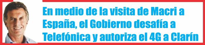 En medio de la visita de Macri a España, el Gobierno desafía a Telefónica y autoriza el 4G a Clarín