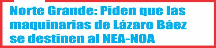 Norte Grande: Piden que las maquinarias de Lázaro Báez se destinen al NEA-NOA