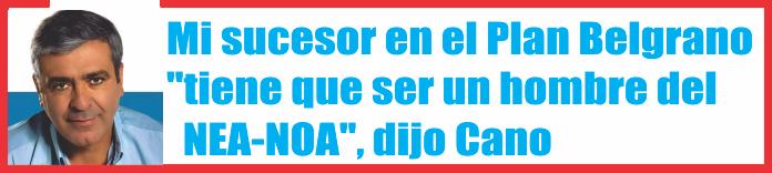 Mi sucesor en el Plan Belgrano «tiene que ser un hombre del NEA-NOA», dijo Cano