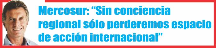 """Mercosur: """"Sin conciencia regional sólo perderemos espacio de acción internacional"""", dijo Macri"""