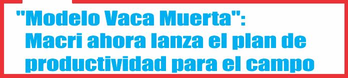 «Modelo Vaca Muerta»: Macri ahora lanza el plan de productividad para el campo
