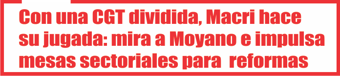 Con una CGT dividida, Macri hace su jugada: mira a Moyano e impulsa mesas sectoriales para acelerar reformas