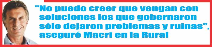 «No puedo creer que vengan con soluciones los que gobernaron sólo dejaron problemas y ruinas», aseguró Macri en la Rural