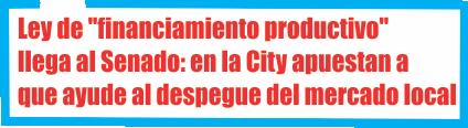 Ley de «financiamiento productivo» llega al Senado: en la City apuestan a que ayude al despegue del mercado local