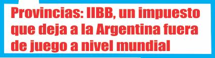 Provincias: IIBB, un impuesto que deja a la Argentina fuera de juego a nivel mundial