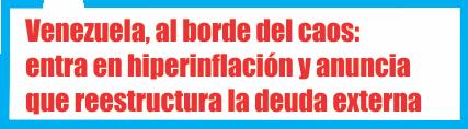 Venezuela, al borde del caos: entra en hiperinflación y anuncia que reestructura la deuda externa