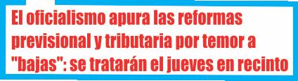 El oficialismo apura las reformas previsional y tributaria por temor a «bajas»: se tratarán este jueves en el recinto