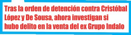 Tras la orden de detención contra Cristóbal López y De Sousa, ahora investigan si hubo delito en la venta del ex Grupo Indalo