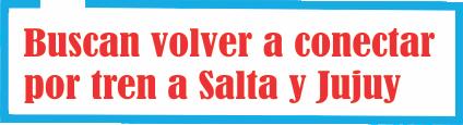 Buscan volver a conectar por tren a Salta y Jujuy