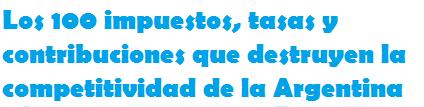 Los 100 impuestos, tasas y contribuciones que destruyen la competitividad de la Argentina