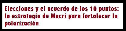 Elecciones y el acuerdo de los 10 puntos: la estrategia de Macri para fortalecer la polarización