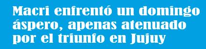 Macri enfrentó un domingo áspero, apenas atenuado por el triunfo en Jujuy
