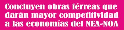 Concluyen obras férreas que darán mayor competitividad al economías del NEA-NOA